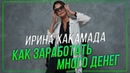 Ирина ХАКАМАДА Как заработать много денег