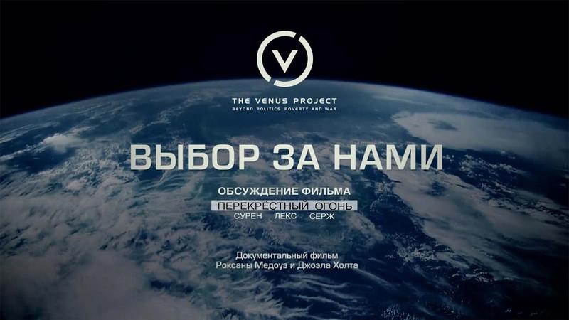 Перекрёстный огонь Обсуждение фильма ВЫБОР ЗА НАМИ документальный фильм Жак Фреско Проект Венера