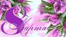 Поздравление с Днём 8 МАРТА - Международным Женским Днем.