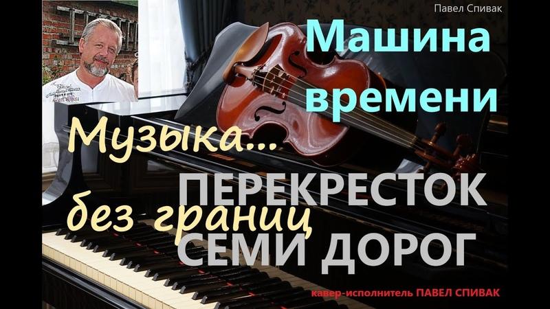 Павел Спивак музыка без границ проект Машина времени и песня Перекресток семи дорог кавер